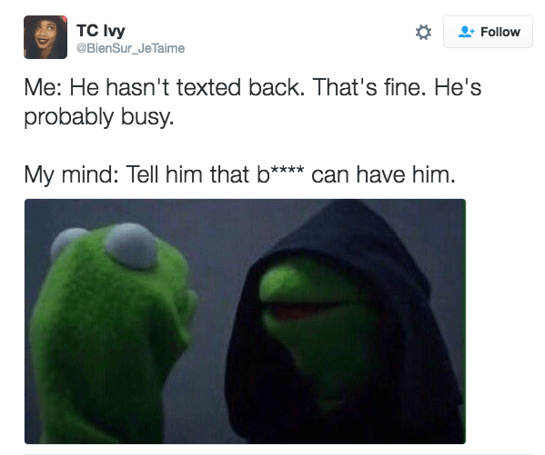 Text - TC Ivy @BienSur_JeTaime Follow Me: He hasn't texted back. That's fine. He's probably busy. My mind: Tell him that b*** can have him.