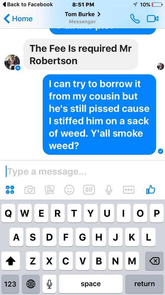 Text - Back to Facebook 8:51 PM 1 10% Tom Burke> Home Messenger The Fee Is required Mr Robertson I can try to borrow it from my cousin but he's still pissed cause I stiffed him on a sack of weed. Y'all smoke weed? Type a message... GIF O0o QW E R T Y UIO P AS D F GH J K L ZXC V BNM X 123 return space : )