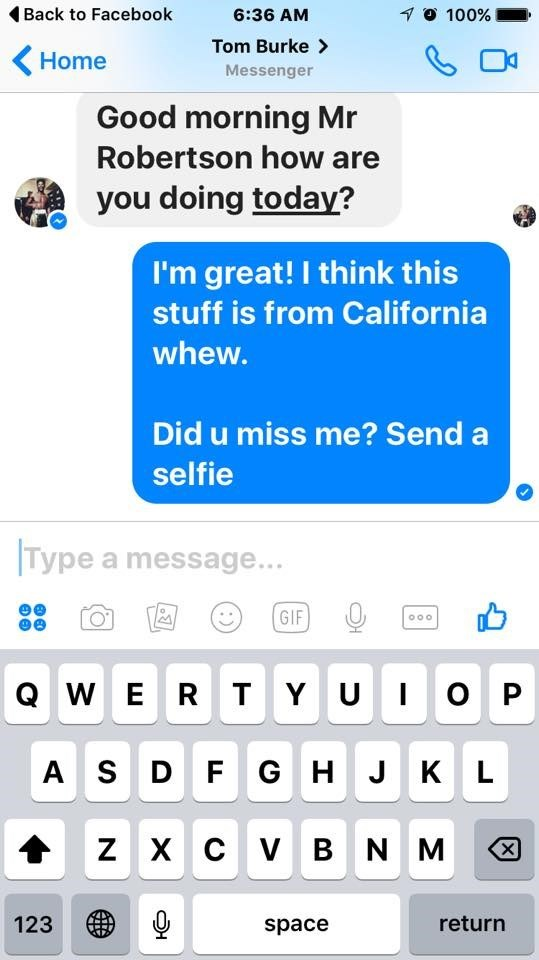 Text - Back to Facebook 10 100% 6:36 AM Tom Burke> Home Messenger Good morning Mr Robertson how are you doing today? I'm great! I think this stuff is from California whew. Did u miss me? Send selfie Type a message... GIF O0o QW E R T Y UIO P AS D F GH J K L ZXC V BNM X 123 return space :)