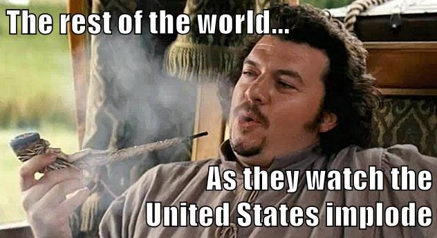 The rest of the world...  As they watch the                               United States implode