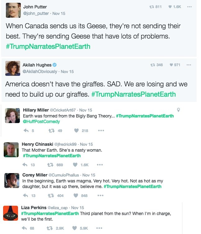 Text - 1.6K John Putter t3 811 @john_putter Nov 15 When Canada sends us its Geese, they're not sending their best. They're sending Geese that have lots of problems. #TrumpNarratesPlanetEarth Akilah Hughes t346 971 @AkilahObviously Nov 15 America doesn't have the giraffes. SAD. We are losing and we need to build up our giraffes. #TrumpNarratesPlanetEarth Hillary Miller @CricketArt67 Nov 15 Earth was formed from the Bigly Bang Theory... #TrumpNarrates PlanetEarth @HuffPostComedy 5 t3 49 218 Henry
