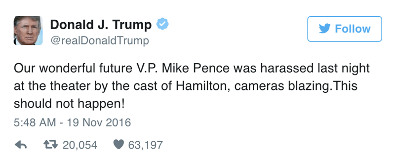 Text - Donald J. Trump Follow @realDonaldTrump Our wonderful future V.P. Mike Pence was harassed last night at the theater by the cast of Hamilton, cameras blazing.This should not happen! 5:48 AM 19 Nov 2016 t20,054 63,197