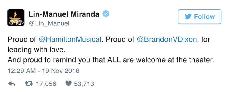 Text - Lin-Manuel Miranda Follow AE@Lin_Manuel Proud of @HamiltonMusical. Proud of @BrandonVDixon, for leading with love. And proud to remind you that ALL are welcome at the theater. 12:29 AM 19 Nov 2016 t17,056 53,713
