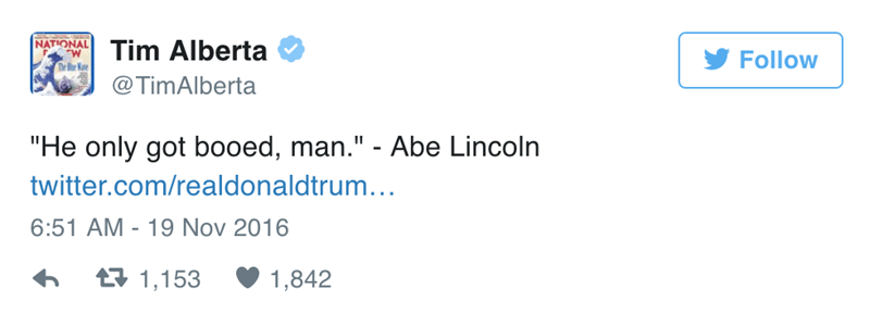 "Text - NATIONAL Tim Alberta Follow heB @TimAlberta ""He only got booed, man."" - Abe Lincoln twitter.com/realdonaldtrum... 6:51 AM 19 Nov 2016 t1,153 1,842"