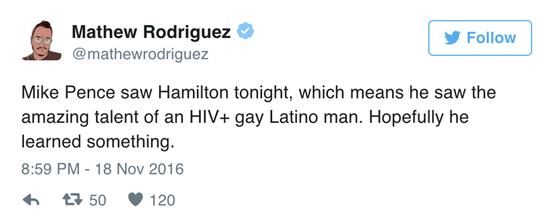 Text - Mathew Rodriguez Follow @mathewrodriguez Mike Pence saw Hamilton tonight, which means he saw the amazing talent of an HIV+ gay Latino man. Hopefully he learned something 8:59 PM 18 Nov 2016 t50 120