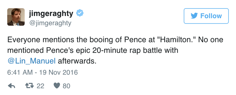 "Text - jimgeraghty @jimgeraghty Follow Everyone mentions the booing of Pence at ""Hamilton."" No one mentioned Pence's epic 20-minute rap battle with @Lin_Manuel afterwards. 6:41 AM 19 Nov 2016 t22 80"