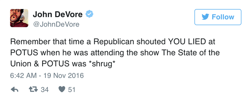 Text - John DeVore Follow @JohnDeVore Remember that time a Republican shouted YOU LIED at POTUS when he was attending the show The State of the Union & POTUS was *shrug* 6:42 AM 19 Nov 2016 t34 51
