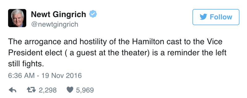Text - Newt Gingrich Follow @newtgingrich The arrogance and hostility of the Hamilton cast to the Vice President elect ( a guest at the theater) is a reminder the left still fights 6:36 AM 19 Nov 2016 t 2,298 5,969