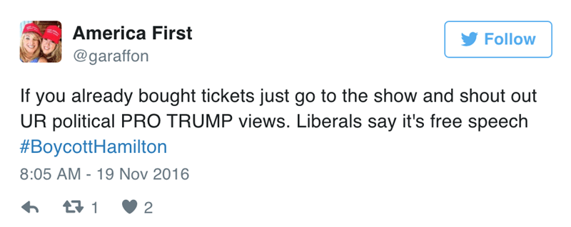 Text - America First Follow @garaffon If you already bought tickets just go to the show and shout out UR political PRO TRUMP views. Liberals say it's free speech #BoycottHamilton 8:05 AM 19 Nov 2016 t1 2