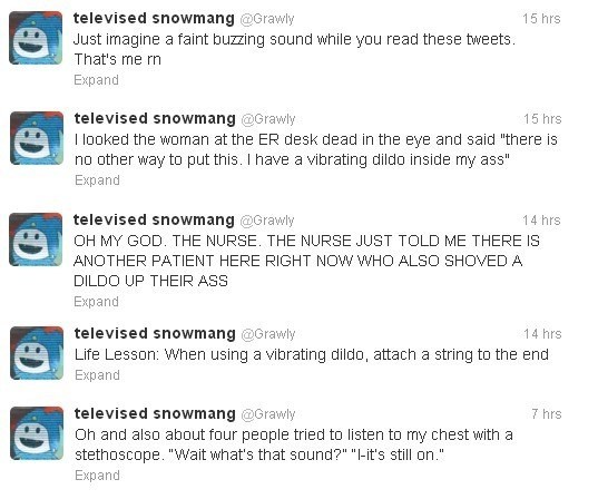 "Text - televised snowmang @Grawly Just imagine a faint buzzing sound while you read these tweets 15 hrs That's me rn Expand televised snowmang @Grawly 15 hrs I looked the woman at the ER desk dead in the eye and said ""there is no other way to put this. I have a vibrating dildo inside my ass"" Expand televised snowmang @Grawly OH MY GOD. THE NURSE. THE NURSE JUST TOLD ME THERE IS 14 hrs ANOTHER PATIENT HERE RIGHT NOW WHO ALSO SHOVED A DILDO UP THEIR ASS Expand televised snowmang @Grawly 14 hrs Lif"