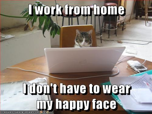 I work from home I don't have to wear my happy face