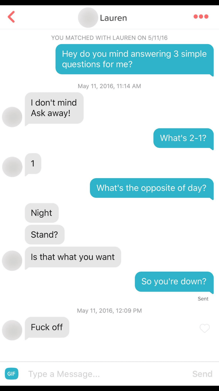 Text - Lauren YOU MATCHED WITH LAUREN ON 5/11/16 Hey do you mind answering 3 simple questions for me? May 11, 2016, 11:14 AM I don't mind Ask away! What's 2-1? What's the opposite of day? Night Stand? Is that what you want So you're down? Sent May 11, 2016, 12:09 PM Fuck off Send Type a Message... GIF