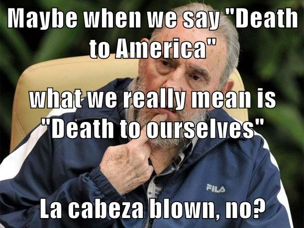 "Maybe when we say ""Death to America"" what we really mean is ""Death to ourselves"" La cabeza blown, no?"