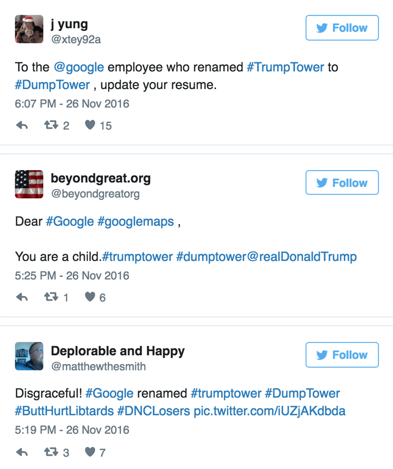 Text - j yung @xtey92a Follow To the @google employee who renamed #TrumpTower to #DumpTower, update your resume. 6:07 PM 26 Nov 2016 t 2 15 beyondgreat.org @beyondgreatorg Follow Dear #Google#googlemaps, You are a child.#trumptower # dumptower@realDonaldTrump 5:25 PM 26 Nov 2016 t 1 6 Deplorable and Happy Follow @matthewthesmith Disgraceful! #Google renamed #trumptower #DumpTower #ButtHurtLibtards #DNCLosers pic.twitter.com/iUZJAKdbda 5:19 PM - 26 Nov 2016 t3 7