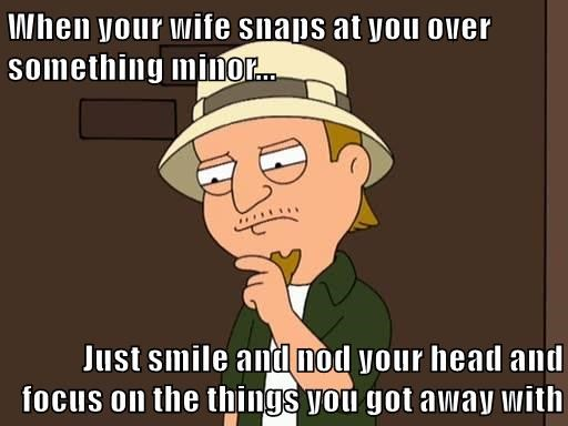 When your wife snaps at you over something minor...  Just smile and nod your head and focus on the things you got away with