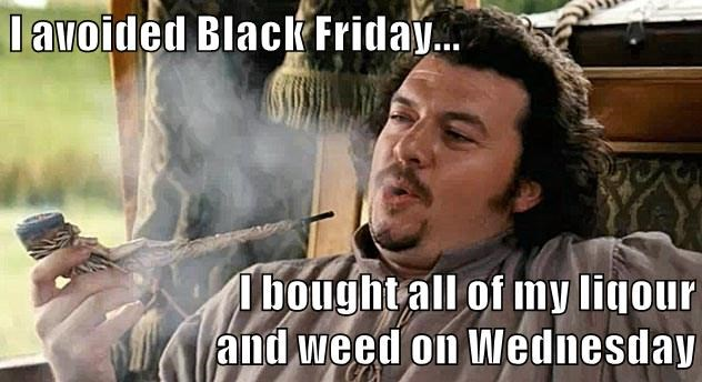 I avoided Black Friday...  I bought all of my liqour                           and weed on Wednesday