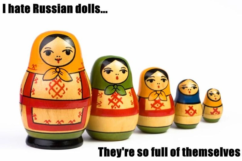 I hate Russian dolls...  They're so full of themselves