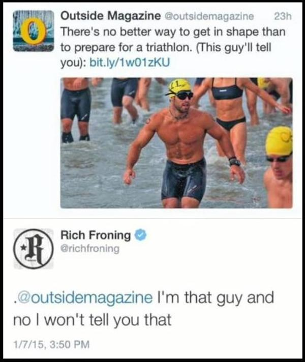 Muscle - Outside Magazine @outsidemagazine There's no better way to get in shape than to prepare for a triathlon. (This guy'll tell you): bit.ly/1w01zKU 23h Rich Froning @richfroning @outsidemagazine I'm that guy and I won't tell you that 1/7/15, 3:50 PM