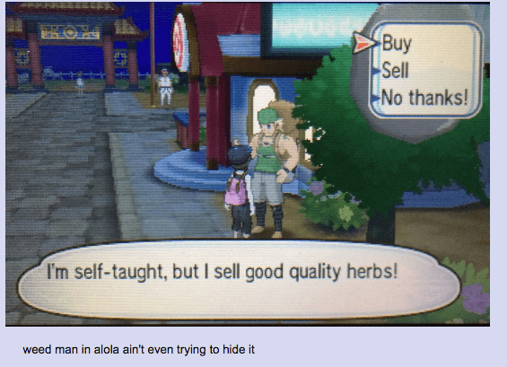 Tree - OHE Buy Sell No thanks! I'm self-taught, but I sell good quality herbs! weed man in alola ain't even trying to hide it