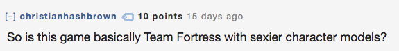 Text - christianhashbrown 10 points 15 days ago So is this game basically Team Fortress with sexier character models?