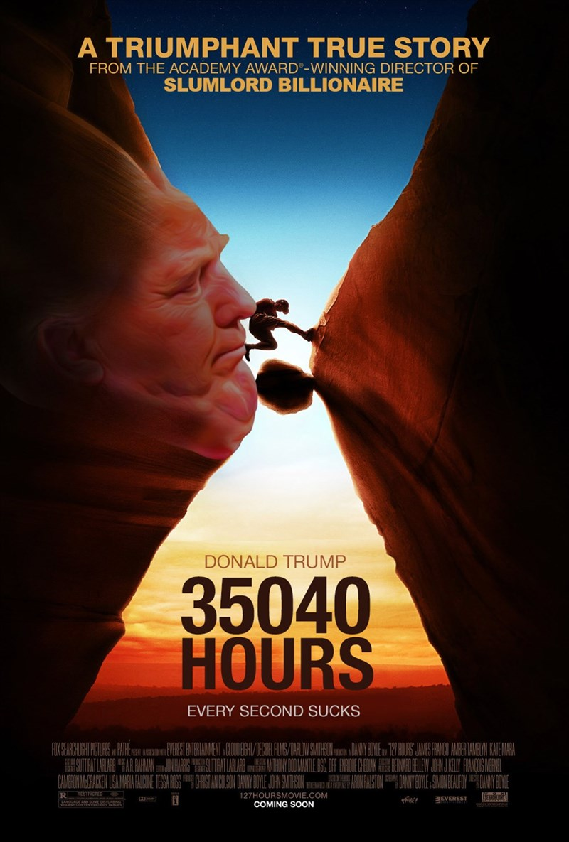 Poster - A TRIUMPHANT TRUE STORY FROM THE ACADEMY AWARD-WINNING DIRECTOR OF SLUMLORD BILLIONAIRE DONALD TRUMP 35040 HOURS EVERY SECOND SUCKS FUKSEAGHILEUIESAE R RESTRICTED 127HOURSMOVIE.COM COMING SOON PAHE EVEREST