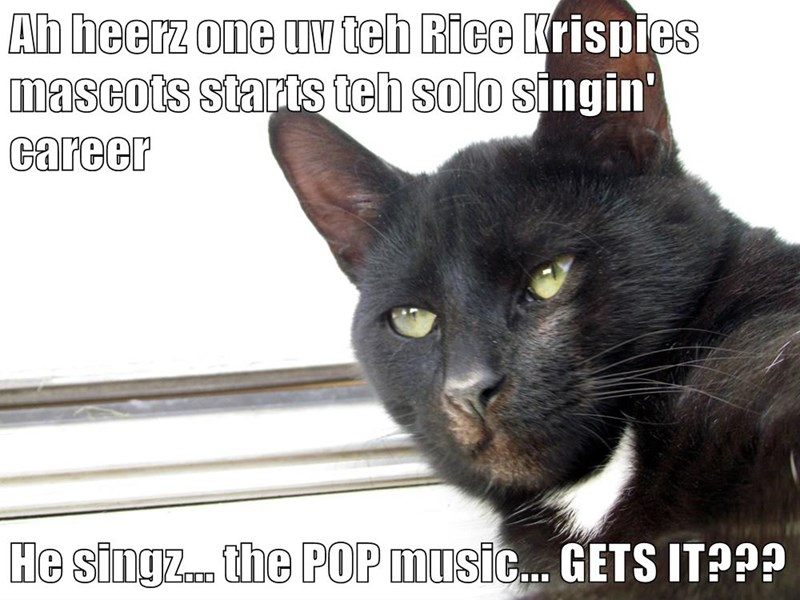 Ah heerz one uv teh Rice Krispies mascots starts teh solo singin' career  He singz... the POP music... GETS IT???
