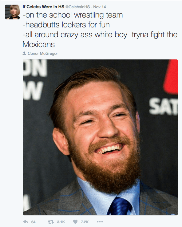 Facial hair - If Celebs Were in HS @CelebsInHS Nov 14 -on the school wrestling team -headbutts lockers for fun -all around crazy ass white boy tryna fight the Mexicans Conor McGregor ON W SAT 64 3.1K 7.2K