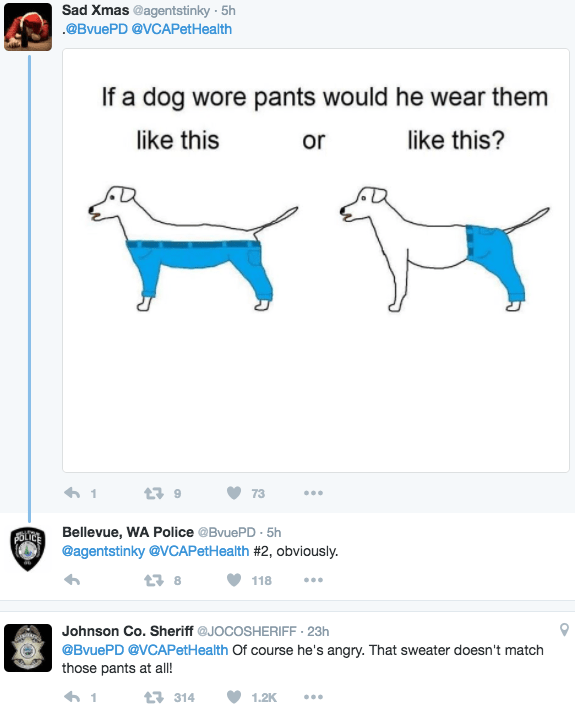 Text - Sad Xmas @agentstinky 5h @BvuePD @VCAPetHealth If a dog wore pants would he wear them like this like this? or 9 1 73 Bellevue, WA Police @BvuePD 5h @agentstinky@VCAPetHealth #2 , obviously. FOL 8 118 Johnson Co. Sheriff @JOCOSHERIFF - 23h @BvuePD @VCAPetHealth Of course he's angry. That sweater doesn't match those pants at al! 1 314 1.2K