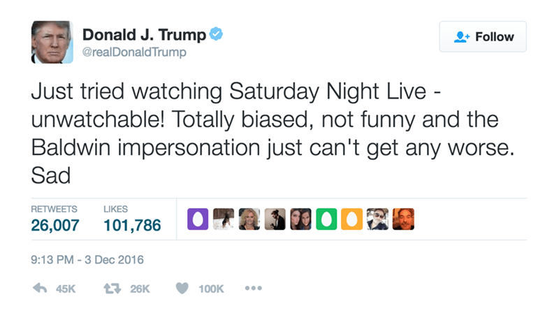 Text - Donald J. Trump Follow @realDonaldTrump Just tried watching Saturday Night Live - unwatchable! Totally biased, not funny and the Baldwin impersonation just can't get any worse. Sad RETWEETS LIKES 26,007 101,786 9:13 PM -3 Dec 2016 45K 126K 100K