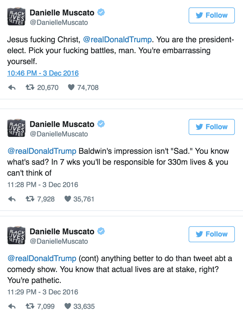 "Text - Follow Danielle Muscato BLACK LIVES 1ATTER@DanielleMuscato Jesus fucking Christ, @realDonaldTrump. You are the president- elect. Pick your fucking battles, man. You're embarrassing yourself. 10:46 PM 3 Dec 2016 74,708 t 20,670 Follow Danielle Muscato BLACK LIVES ATTER @DanielleMuscato @realDonaldTrump Baldwin's impression isn't ""Sad."" You know what's sad? In 7 wks you'll be responsible for 330m lives & you can't think of 11:28 PM - 3 Dec 2016 35,761 t7,928 PLACK Danielle Muscato LIVES Fol"