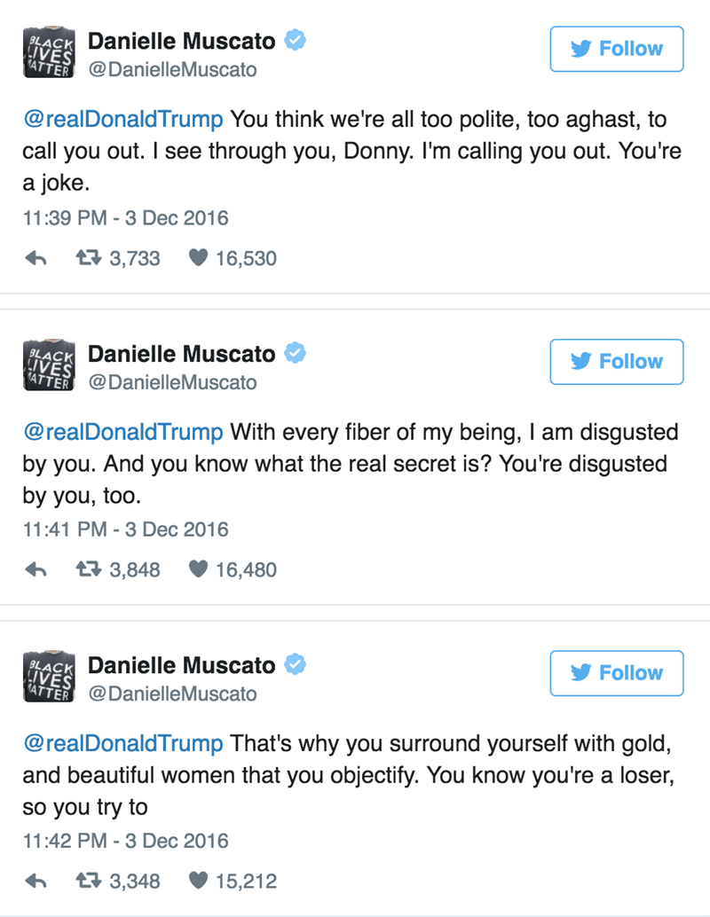 Text - $ACKDanielle Muscato 1ATTER@DanielleMuscato Follow @realDonaldTrump You think we're all too polite, too aghast, to call you out. I see through you, Donny. I'm calling you out. You're a joke 11:39 PM - 3 Dec 2016 16,530 t 3,733 Follow Danielle Muscato BLACK LIVES 1ATTER@DanielleMuscato @realDonaldTrump With every fiber of my being, Iam disgusted by you. And you know what the real secret is? You're disgusted by you, too. 11:41 PM - 3 Dec 2016 16,480 t3,848 PLACK Danielle Muscato LIVES Follo