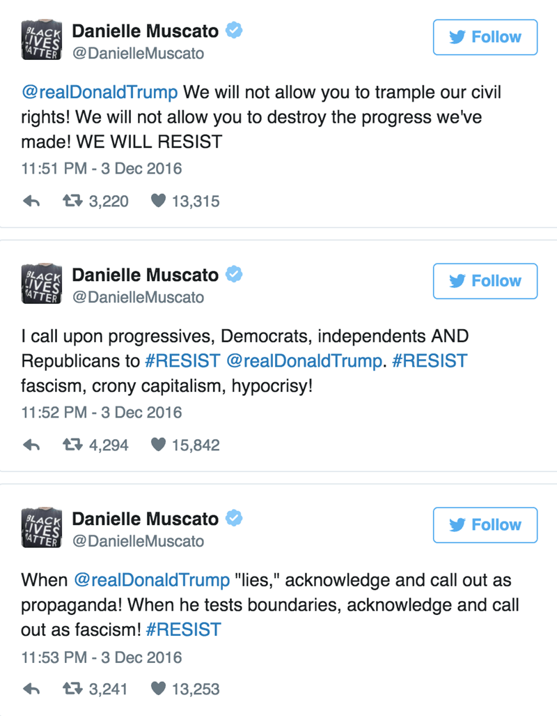 Text - Follow Danielle Muscato BLACK LIVES 4TTER@DanielleMuscato @realDonaldTrump We will not allow you to trample our civil rights! We will not allow you to destroy the progress we've made! WE WILL RESIST 11:51 PM - 3 Dec 2016 13,315 t 3,220 Follow Danielle Muscato BLACK IVES 14TTER @DanielleMuscato I call upon progressives, Democrats, independents AND Republicans to #RESIST @realDonaldTrump. #RESIST fascism, crony capitalism, hypocrisy! 11:52 PM -3 Dec 2016 15,842 t 4,294 Follow Danielle Musca