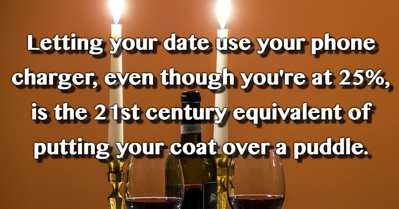 Text - Letting your date use your phone charger, even though you're at 25%, is the 21st century equivalent of putting your coat over a puddle.
