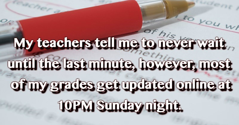 Text - dent to you w acher of his My teachers tell me to never wait neth of my grades get updated online at 1OPM Sunday night until the last minute, howeyer, most