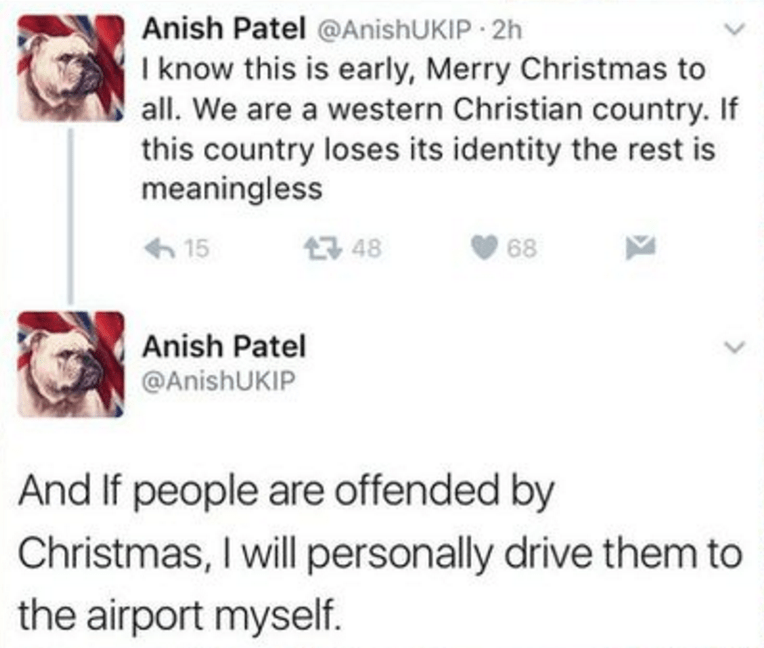 Text - Anish Patel @AnishUKIP 2h I know this is early, Merry Christmas to all. We are a western Christian country. If this country loses its identity the rest is meaningless t 48 15 68 Anish Patel @AnishUKIP And If people are offended by Christmas, I will personally drive them to the airport myself