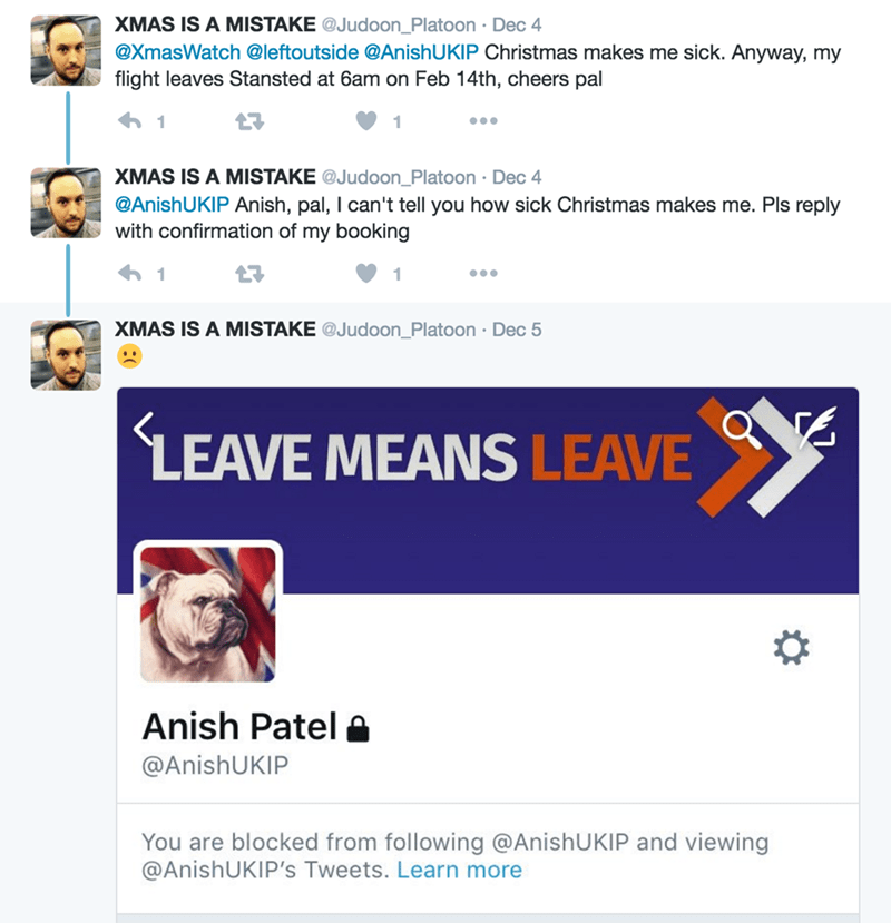 Text - XMAS IS A MISTAKE @Judoon_Platoon Dec 4 @XmasWatch @leftoutside @Anish U KIP Christmas makes me sick. Anyway, my flight leaves Stansted at 6am on Feb 14th, cheers pal 1 1 XMAS IS A MISTAKE @Judoon_Platoon Dec 4 @AnishUKIP Anish, pal, I can't tell you how sick Christmas makes me. Pls reply with confirmation of my booking 1 XMAS IS A MISTAKE @Judoon_Platoon Dec 5 LEAVE MEANS LEAVE Anish Patel @AnishUKIP You are blocked from following @AnishUKIP and viewing @AnishUKIP's Tweets. Learn more