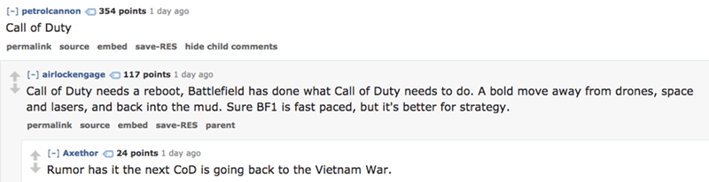 Text - [- petrolcannon 354 points 1 day ago Call of Duty permalink source embed save-RES hide child comments [- airlockengage 117 points 1 day ago Call of Duty needs a reboot, Battlefield has done what Call of Duty needs to do. A bold move away from drones, space and lasers, and back into the mud. Sure BF1 is fast paced, but it's better for strategy permalink source embed save-RES parent [ Axethor 24 points 1 day ago Rumor has it the next CoD is going back to the Vietnam War.