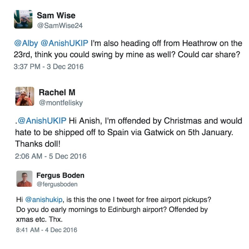 Text - Sam Wise @SamWise24 @Alby @AnishUKIP I'm also heading off from Heathrow on the 23rd, think you could swing by mine as well? Could car share? 3:37 PM -3 Dec 2016 Rachel M @montfelisky @AnishUKIP Hi Anish, I'm offended by Christmas and would hate to be shipped off to Spain via Gatwick on 5th January. Thanks doll! 2:06 AM -5 Dec 2016 Fergus Boden @fergusboden Hi @anishukip, is this the one I tweet for free airport pickups? Do you do early mornings to Edinburgh airport? Offended by xmas etc.