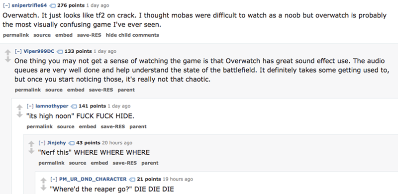 Text - [-] snipertrifle64 276 points 1 day ago Overwatch. It just looks like tf2 on crack. I thought mobas were difficult to watch as a noob but overwatch is probably the most visually confusing game I've ever seen. permalink source embed save-RES hide child comments [-] Viper999Dc 133 points 1 day ago One thing you may not get a sense of watching the game is that Overwatch has great sound effect use. The audio queues are very well done and help understand the state of the battlefield. It defini