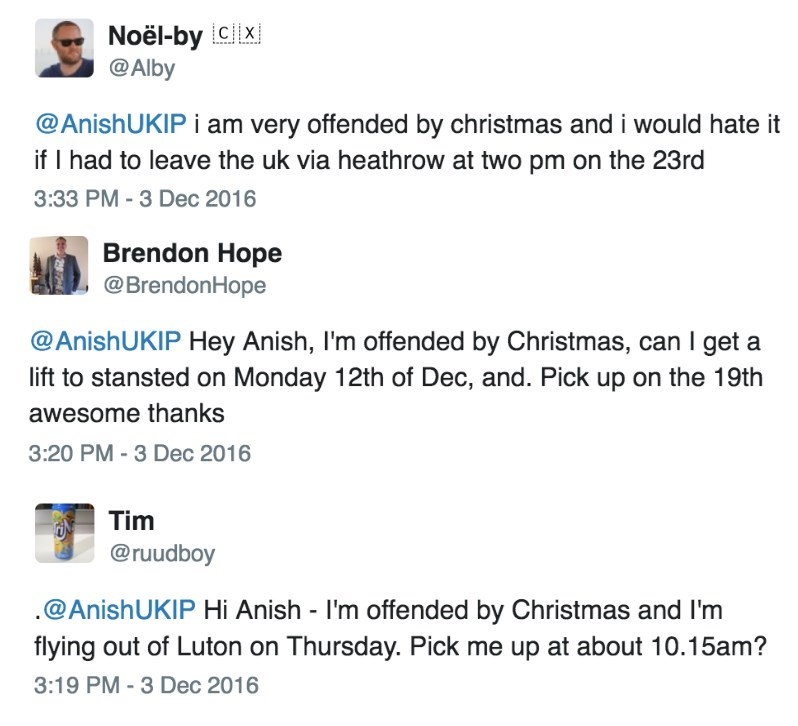 Text - Noël-by Cx @Alby @AnishUKIP i am very offended by christmas and i would hate it if I had to leave the uk via heathrow at two pm on the 23rd 3:33 PM-3 Dec 2016 Brendon Hope @BrendonHope @AnishUKIP Hey Anish, I'm offended by Christmas, can I get a lift to stansted on Monday 12th of Dec, and. Pick up on the 19th awesome thanks 3:20 PM-3 Dec 2016 Tim @ruudboy @AnishUKIP Hi Anish - I'm offended by Christmas and I'm flying out of Luton on Thursday. Pick me up at about 10.15am? 3:19 PM - 3 Dec 2