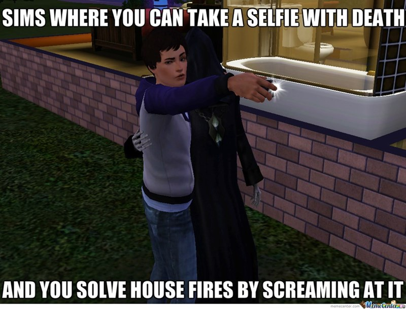 Photo caption - SIMS WHERE YOU CAN TAKE A SELFIE WITH DEATH AND YOU SOLVE HOUSE FIRES BY SCREAMING AT IT MemeCentera memecenter.com