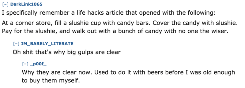 Text - [-] DarkLink1065 I specifically remember a life hacks article that opened with the following: At a corner store, fill a slushie cup with candy bars. Cover the candy with slushie. Pay for the slushie, and walk out with a bunch of candy with no one the wiser [- IM BARELY_LITERATE Oh shit that's why big gulps are clear -poof Why they are clear now. Used to do it with beers before I was old enough to buy them myself.
