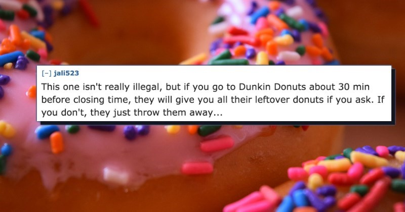 Text - [-1 jali523 This one isn't really illegal, but if you go to Dunkin Donuts about 30 min before closing time, they will give you all their leftover donuts if you ask. If you don't, they just throw them away...