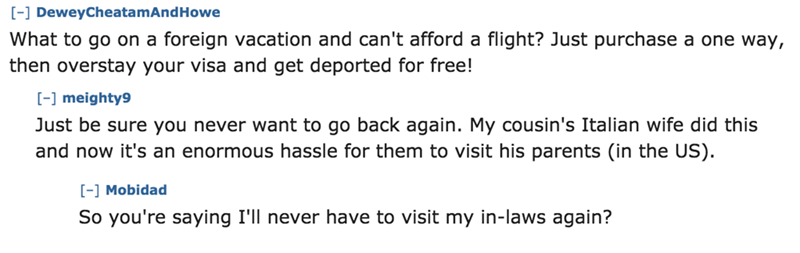 Text - -] DeweyCheatamAnd Howe What to go on a foreign vacation and can't afford a flight? Just purchase a one way, then overstay your visa and get deported for free! [-] meighty9 Just be sure you never want to go back again. My cousin's Italian wife did this and now it's an enormous hassle for them to visit his parents (in the US). - Mobidad So you're saying I'll never have to visit my in-laws again?