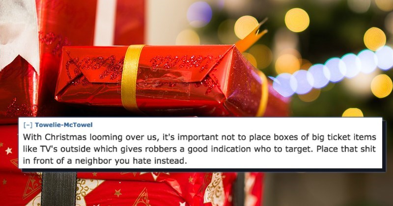 Red - [-] Towelie-McTowel With Christmas looming over us, it's important not to place boxes of big ticket items like TV's outside which gives robbers a good indication who to target. Place that shit in front of a neighbor you hate instead