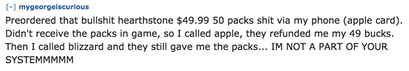 Text - [- mygeorgeiscurious Preordered that bullshit hearthstone $49.99 50 packs shit via my phone (apple card). Didn't receive the packs in game, so I called apple, they refunded me my 49 bucks. Then I called blizzard and they still gave me the packs... IM NOT A PART OF YOUR SYSTEMMMMM