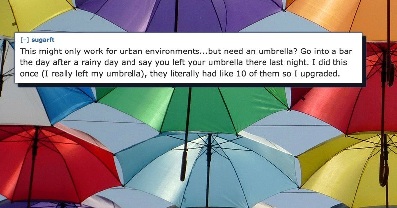 Umbrella - [-] sugarft This might only work for urban environments...but need an umbrella? Go into a bar the day after a rainy day and say you left your umbrella there last night. I did this once (I really left my umbrella), they literally had like 10 of them so I upgraded.