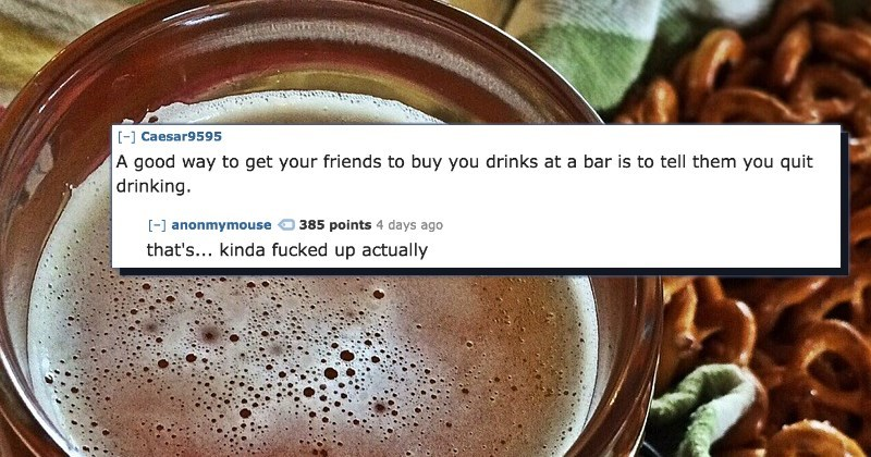 Food - [-]Caesar9595 A good way to get your friends to buy you drinks at a bar is to tell them you quit drinking. -anonmymouse 385 points 4 days ago that's... kinda fucked up actually