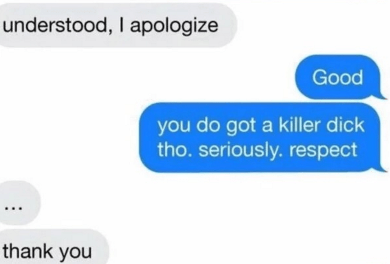 Text - understood, I apologize Good you do got a killer dick tho. seriously.respect thank you