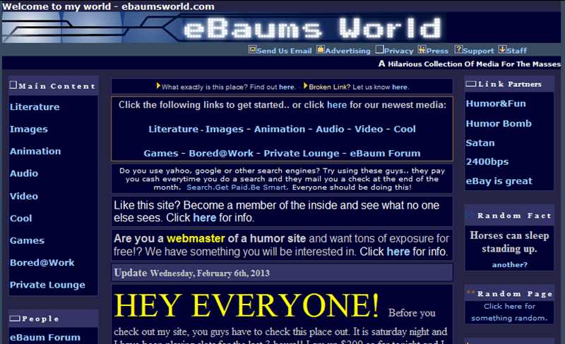Text - Welcome to my world - ebaumsworld.com Baums World Send Us Email Advertising Privacy Press support staff A Hilarious Collection Of Media For The Masses Main Content Link Partners Broken Link? Let us know here. What exactly is this place? Find out here. Humor&Fun Click the following links to get starte.. or click here for our newest media: Literature Humor Bomb Literature - Images - Animation - Audio - Video - Cool Images Satan Animation Games Bored@Work - Private Lounge - eBaum Forum 2400b
